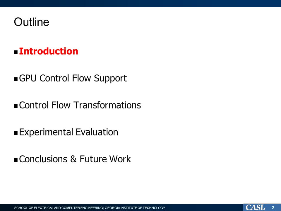 SCHOOL OF ELECTRICAL AND COMPUTER ENGINEERING | GEORGIA INSTITUTE OF TECHNOLOGY Outline Introduction GPU Control Flow Support Control Flow Transformations Experimental Evaluation Conclusions & Future Work 2