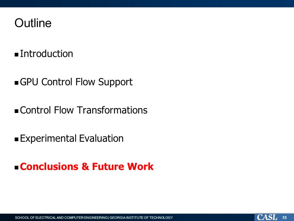 SCHOOL OF ELECTRICAL AND COMPUTER ENGINEERING | GEORGIA INSTITUTE OF TECHNOLOGY Outline Introduction GPU Control Flow Support Control Flow Transformations Experimental Evaluation Conclusions & Future Work 31