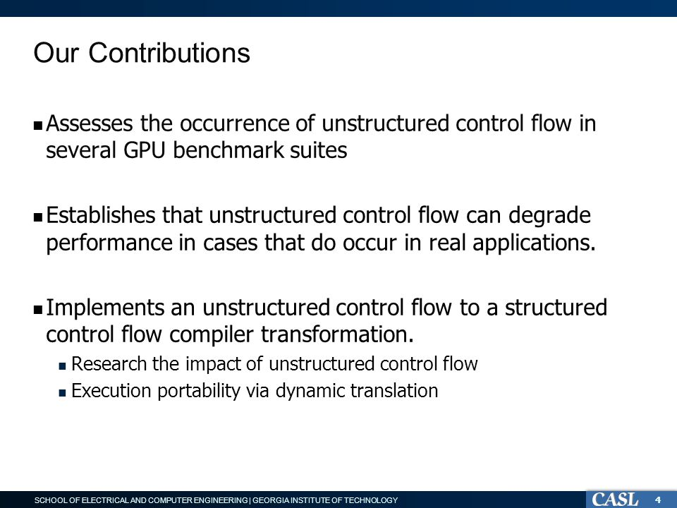 SCHOOL OF ELECTRICAL AND COMPUTER ENGINEERING | GEORGIA INSTITUTE OF TECHNOLOGY Our Contributions Assesses the occurrence of unstructured control flow in several GPU benchmark suites Establishes that unstructured control flow can degrade performance in cases that do occur in real applications.
