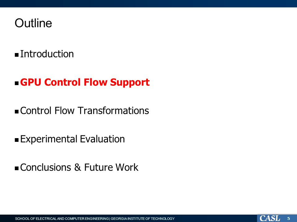 SCHOOL OF ELECTRICAL AND COMPUTER ENGINEERING | GEORGIA INSTITUTE OF TECHNOLOGY Outline Introduction GPU Control Flow Support Control Flow Transformations Experimental Evaluation Conclusions & Future Work 5