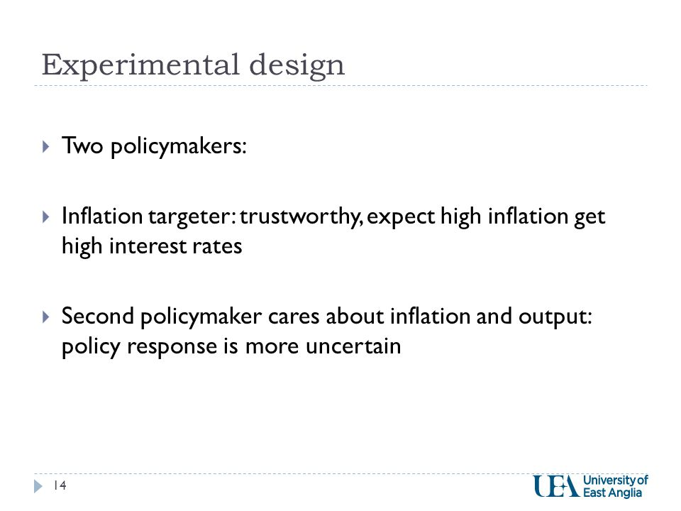 Experimental design  Two policymakers:  Inflation targeter: trustworthy, expect high inflation get high interest rates  Second policymaker cares about inflation and output: policy response is more uncertain 14