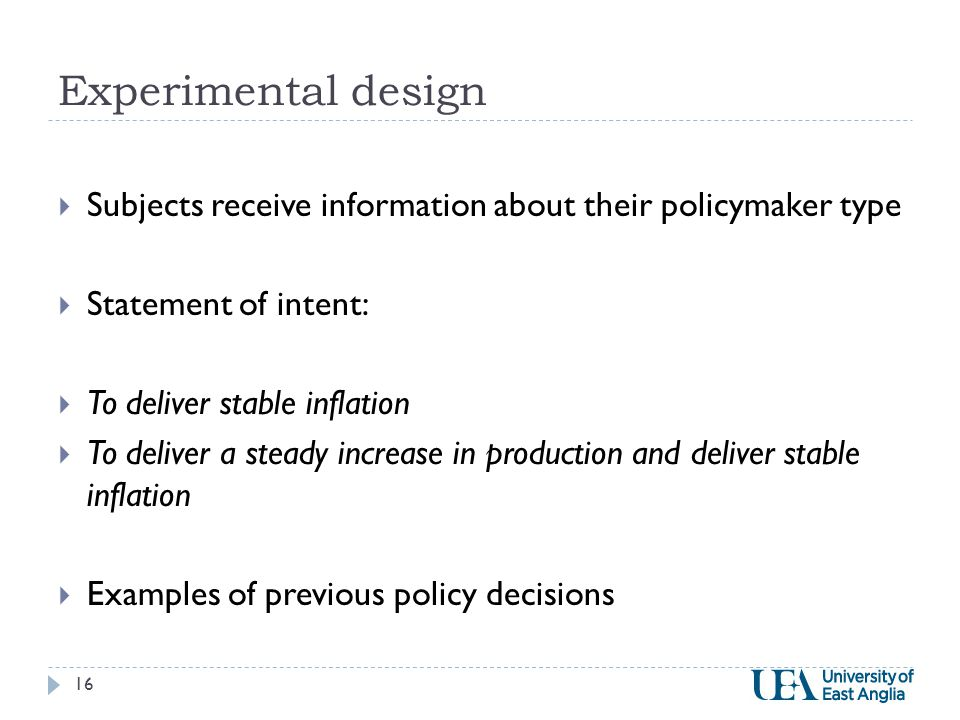 Experimental design  Subjects receive information about their policymaker type  Statement of intent:  To deliver stable inflation  To deliver a steady increase in production and deliver stable inflation  Examples of previous policy decisions 16