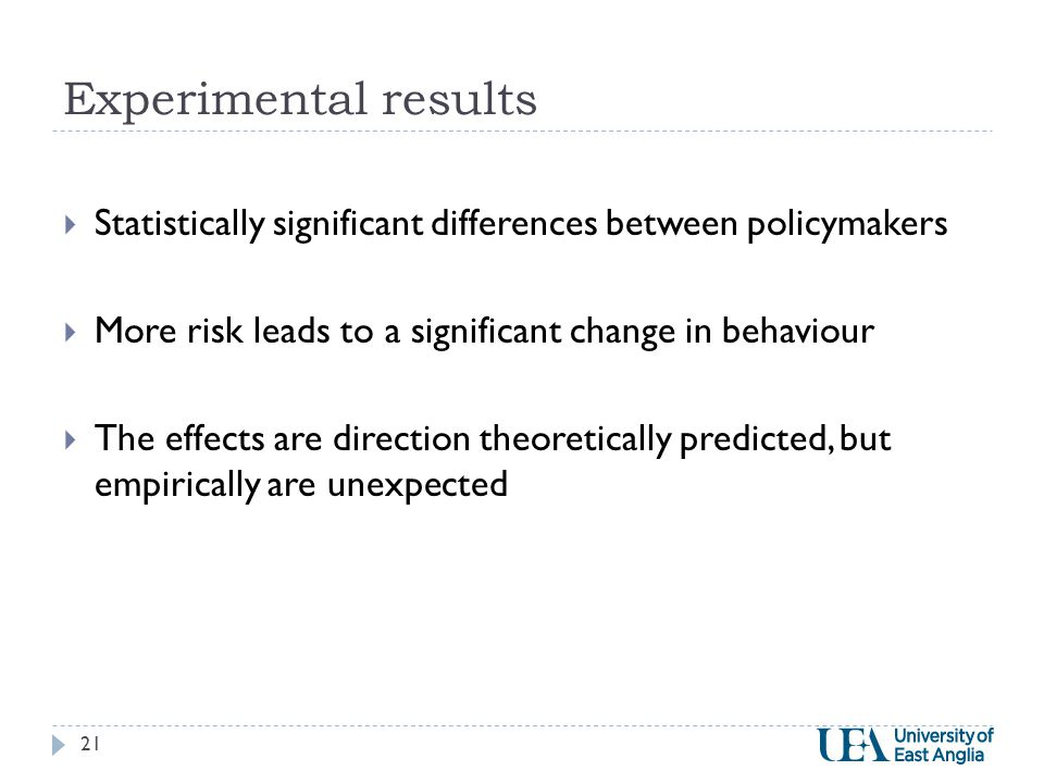 Experimental results  Statistically significant differences between policymakers  More risk leads to a significant change in behaviour  The effects are direction theoretically predicted, but empirically are unexpected 21