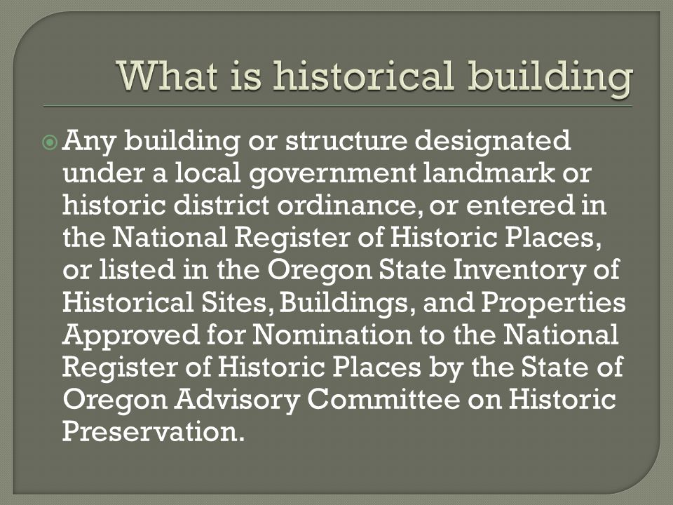  Any building or structure designated under a local government landmark or historic district ordinance, or entered in the National Register of Historic Places, or listed in the Oregon State Inventory of Historical Sites, Buildings, and Properties Approved for Nomination to the National Register of Historic Places by the State of Oregon Advisory Committee on Historic Preservation.