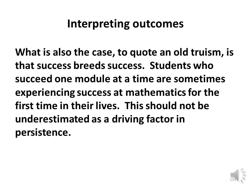 Interpreting outcomes When course modules are intermingled in the middle of a semester, students tend not to notice that they are passing from one course (say, elementary algebra) into the next (intermediate algebra) and once they have undertaken the next course, they tend to stay.