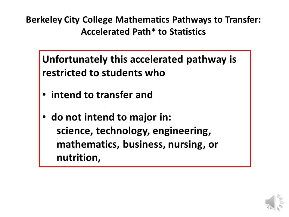 Berkeley City College Mathematics Pathways to Transfer: Accelerated Path* to Statistics Math 206 Algebra for Statistics 6 units Math 13 Statistics Math 253 Prealgebra or Multiple Measures Assessment into Math 201 Math 250 Arithmetic Math 203 Intermediate Algebra 4 units Math 13 Statistics Math 253 Prealgebra Math 250 Arithmetic Compare thisto this Math 201 Elementary Algebra 4 units 41