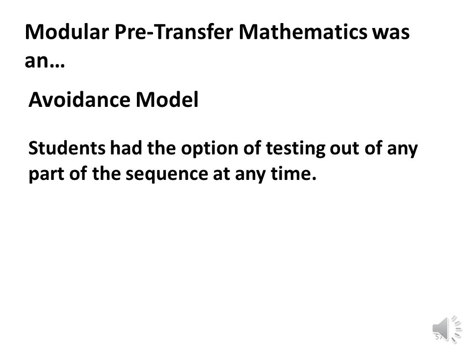 Modular Pre-Transfer Mathematics was a… Compression Model: Removing redundancy shrank the pre-transfer curriculum: – from 14 credit hours to 10 credit hours – from 16 teaching hours to 10 teaching hours.