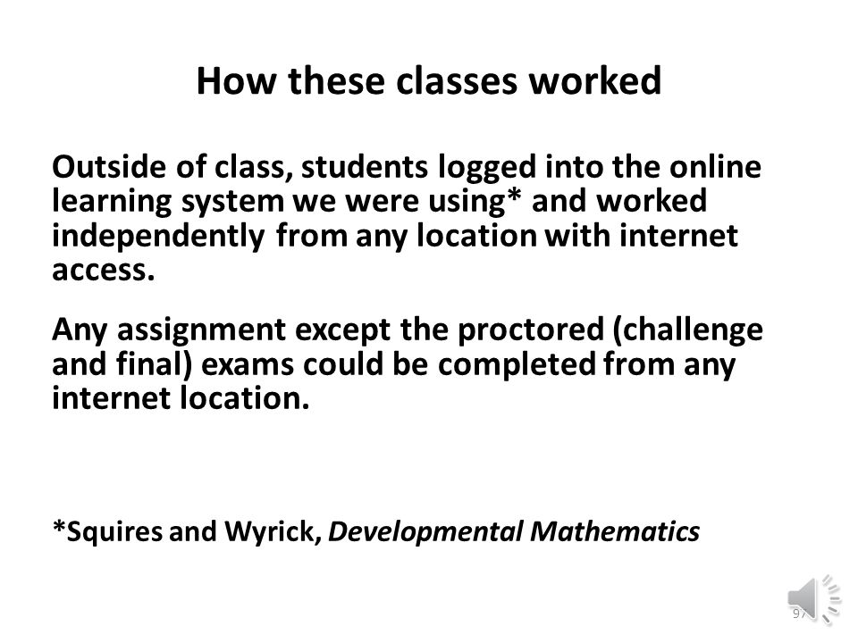 How these classes worked In class, each student logged into the online learning system we were using* and worked independently while his or her instructor circulated among work stations answering questions and proctoring exams.