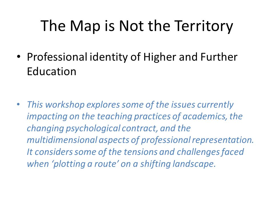 The Map is Not the Territory Professional identity of Higher and Further Education This workshop explores some of the issues currently impacting on the teaching practices of academics, the changing psychological contract, and the multidimensional aspects of professional representation.