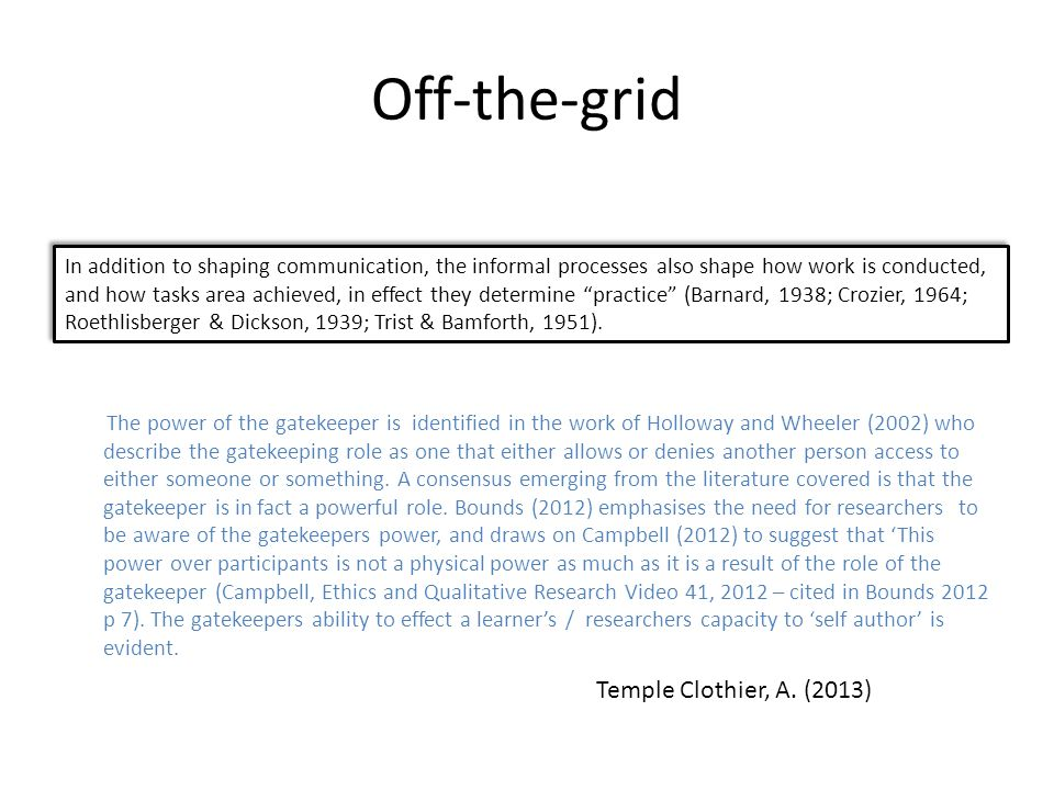 Off-the-grid The power of the gatekeeper is identified in the work of Holloway and Wheeler (2002) who describe the gatekeeping role as one that either allows or denies another person access to either someone or something.