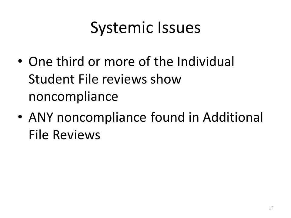 Systemic Issues One third or more of the Individual Student File reviews show noncompliance ANY noncompliance found in Additional File Reviews 17