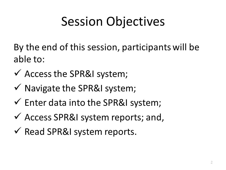 Session Objectives By the end of this session, participants will be able to: Access the SPR&I system; Navigate the SPR&I system; Enter data into the SPR&I system; Access SPR&I system reports; and, Read SPR&I system reports.