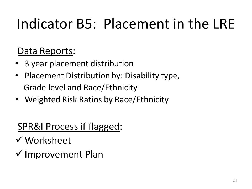 Indicator B5: Placement in the LRE Data Reports: 3 year placement distribution Placement Distribution by: Disability type, Grade level and Race/Ethnicity Weighted Risk Ratios by Race/Ethnicity SPR&I Process if flagged: Worksheet Improvement Plan 24