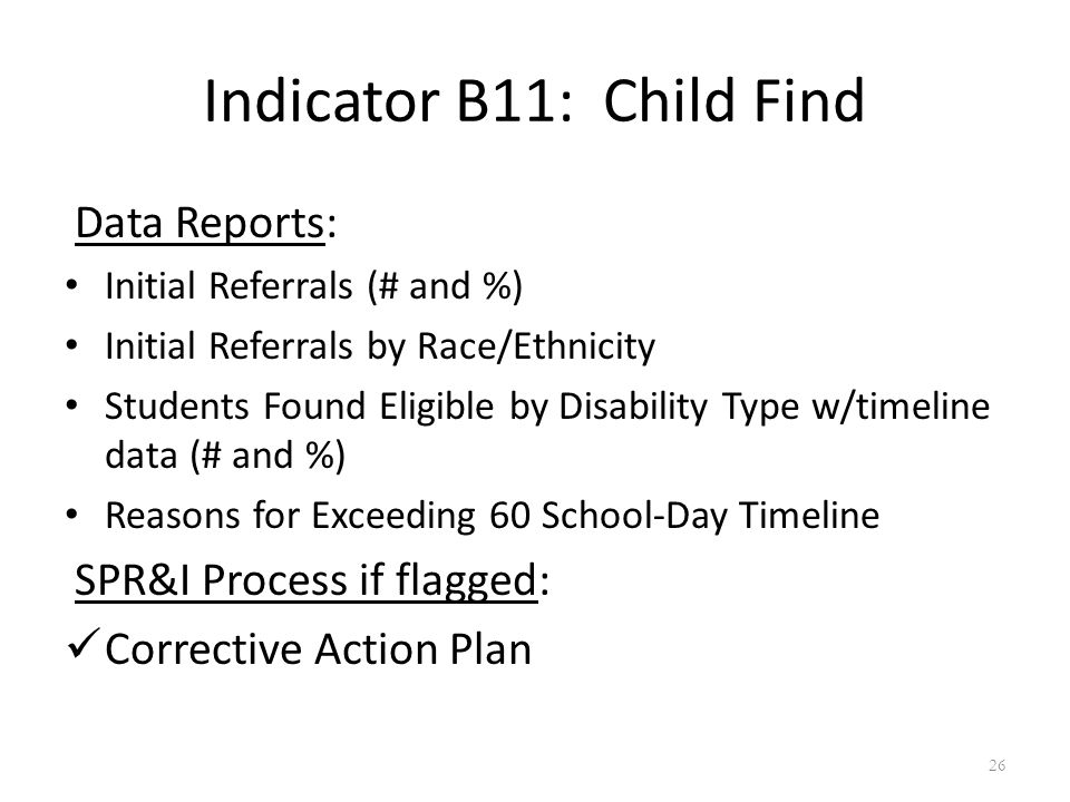 Indicator B11: Child Find Data Reports: Initial Referrals (# and %) Initial Referrals by Race/Ethnicity Students Found Eligible by Disability Type w/timeline data (# and %) Reasons for Exceeding 60 School-Day Timeline SPR&I Process if flagged: Corrective Action Plan 26