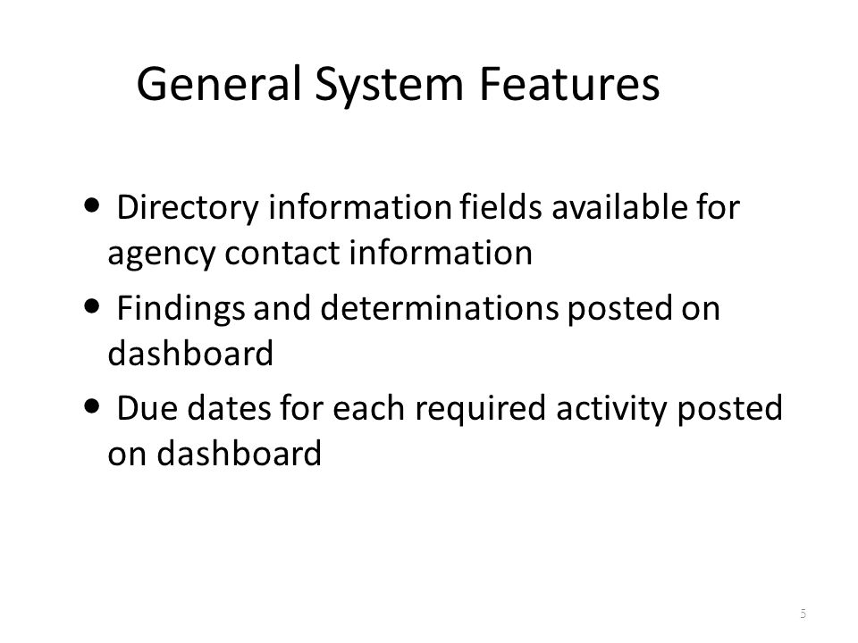 General System Features Directory information fields available for agency contact information Findings and determinations posted on dashboard Due dates for each required activity posted on dashboard 5