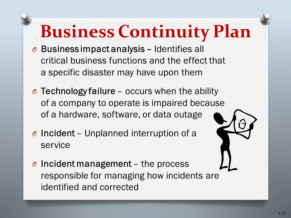 4-13 Business Continuity Plan O Business impact analysis – Identifies all critical business functions and the effect that a specific disaster may have