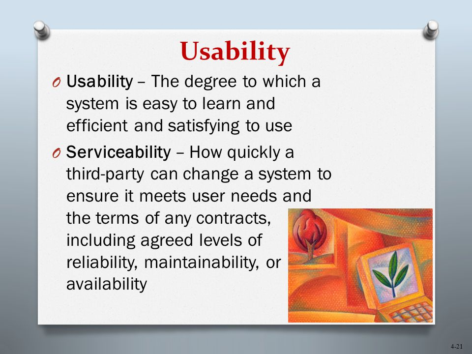 4-21 Usability O Usability – The degree to which a system is easy to learn and efficient and satisfying to use O Serviceability – How quickly a third-