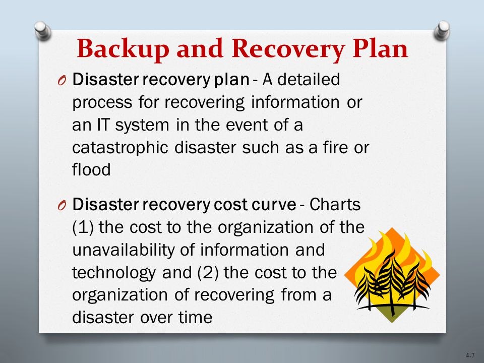 4-7 Backup and Recovery Plan O Disaster recovery plan - A detailed process for recovering information or an IT system in the event of a catastrophic d