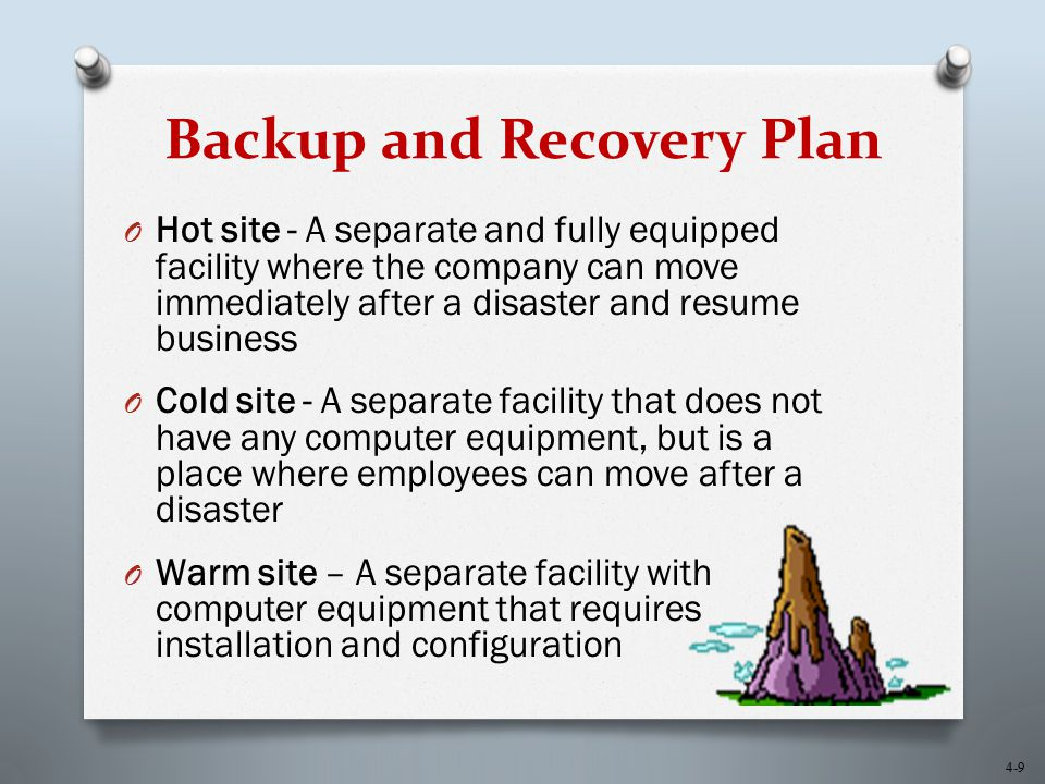 4-9 Backup and Recovery Plan O Hot site - A separate and fully equipped facility where the company can move immediately after a disaster and resume bu