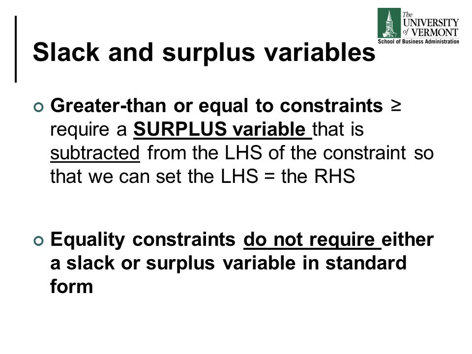 Slack and surplus variables Greater-than or equal to constraints ≥ require a SURPLUS variable that is subtracted from the LHS of the constraint so that we can set the LHS = the RHS Equality constraints do not require either a slack or surplus variable in standard form