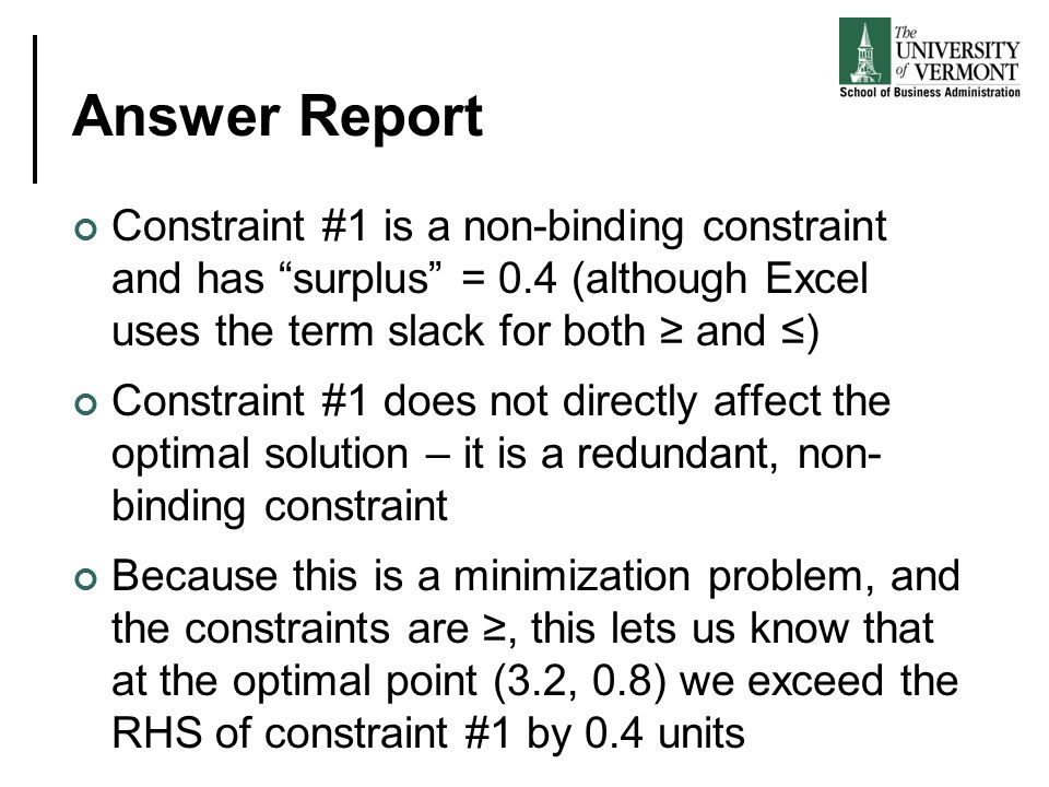 Answer Report Constraint #1 is a non-binding constraint and has surplus = 0.4 (although Excel uses the term slack for both ≥ and ≤) Constraint #1 does not directly affect the optimal solution – it is a redundant, non- binding constraint Because this is a minimization problem, and the constraints are ≥, this lets us know that at the optimal point (3.2, 0.8) we exceed the RHS of constraint #1 by 0.4 units