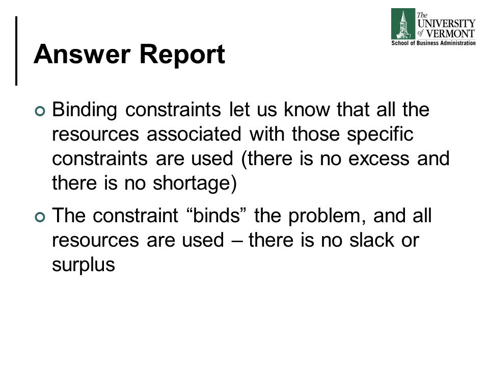 Answer Report Binding constraints let us know that all the resources associated with those specific constraints are used (there is no excess and there is no shortage) The constraint binds the problem, and all resources are used – there is no slack or surplus
