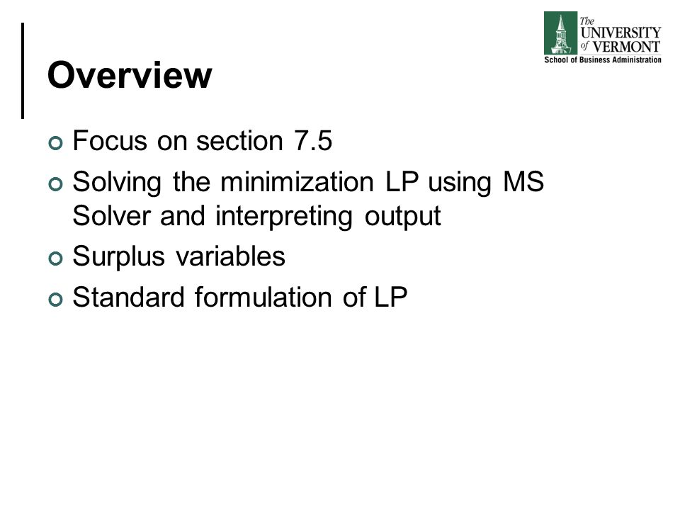 Overview Focus on section 7.5 Solving the minimization LP using MS Solver and interpreting output Surplus variables Standard formulation of LP