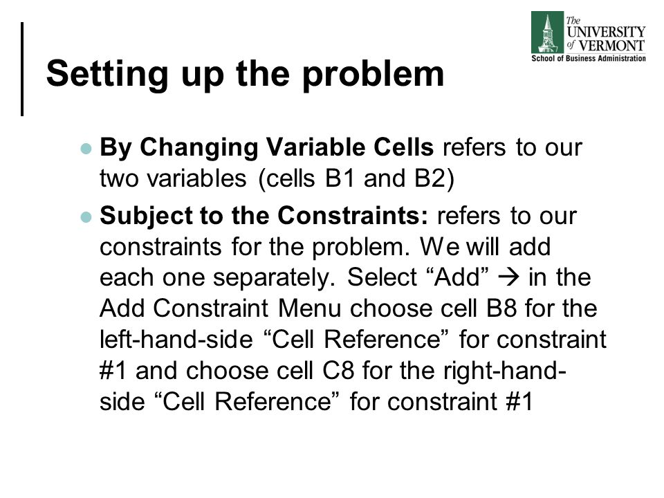 Setting up the problem By Changing Variable Cells refers to our two variables (cells B1 and B2) Subject to the Constraints: refers to our constraints for the problem.