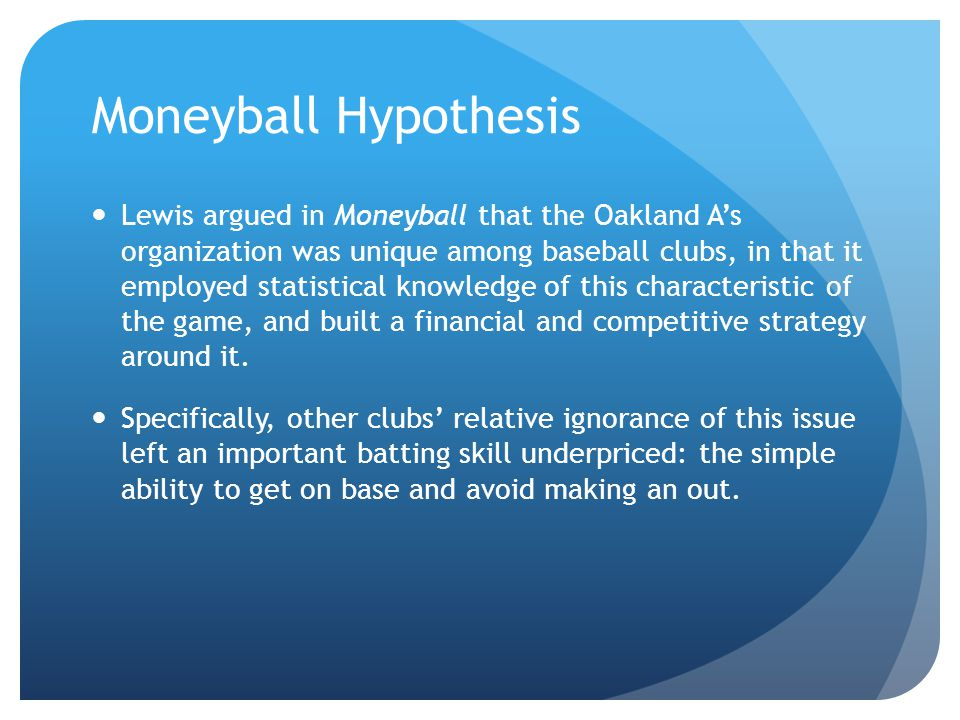Moneyball Hypothesis Lewis argued in Moneyball that the Oakland A's organization was unique among baseball clubs, in that it employed statistical knowledge of this characteristic of the game, and built a financial and competitive strategy around it.