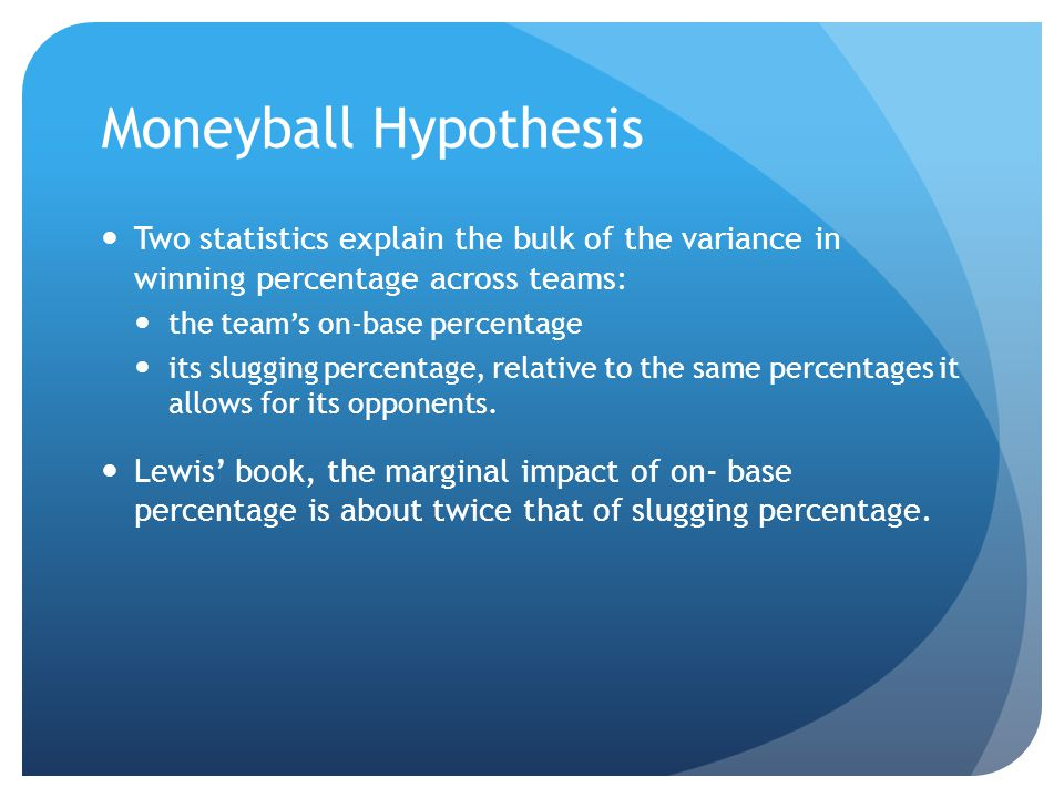 Moneyball Hypothesis Two statistics explain the bulk of the variance in winning percentage across teams: the team's on-base percentage its slugging percentage, relative to the same percentages it allows for its opponents.