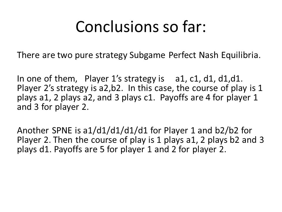 Conclusions so far: There are two pure strategy Subgame Perfect Nash Equilibria.
