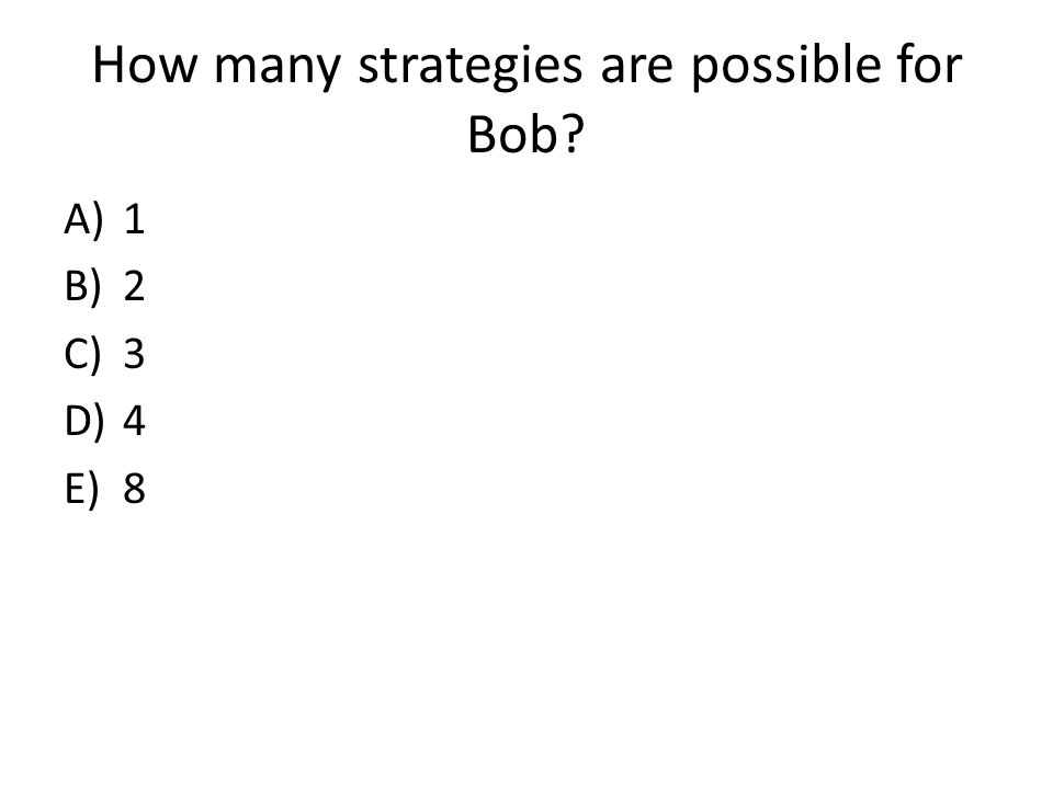 How many strategies are possible for Bob A)1 B)2 C)3 D)4 E)8