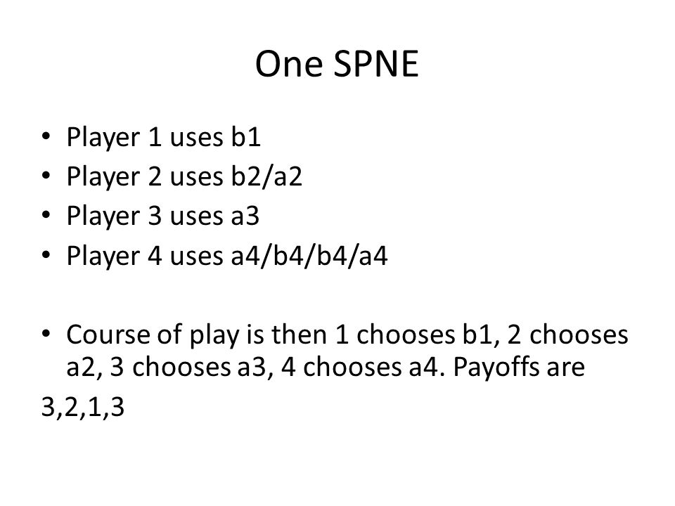 One SPNE Player 1 uses b1 Player 2 uses b2/a2 Player 3 uses a3 Player 4 uses a4/b4/b4/a4 Course of play is then 1 chooses b1, 2 chooses a2, 3 chooses a3, 4 chooses a4.