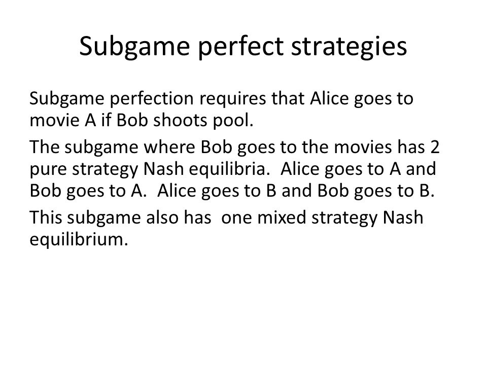 Subgame perfect strategies Subgame perfection requires that Alice goes to movie A if Bob shoots pool.