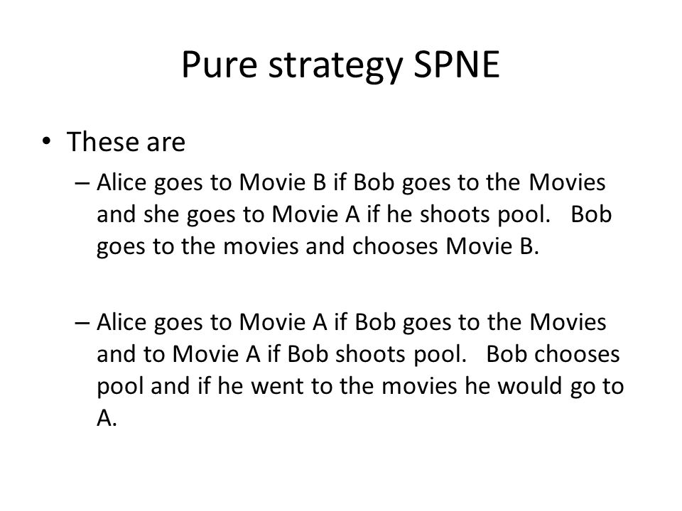 Pure strategy SPNE These are – Alice goes to Movie B if Bob goes to the Movies and she goes to Movie A if he shoots pool.