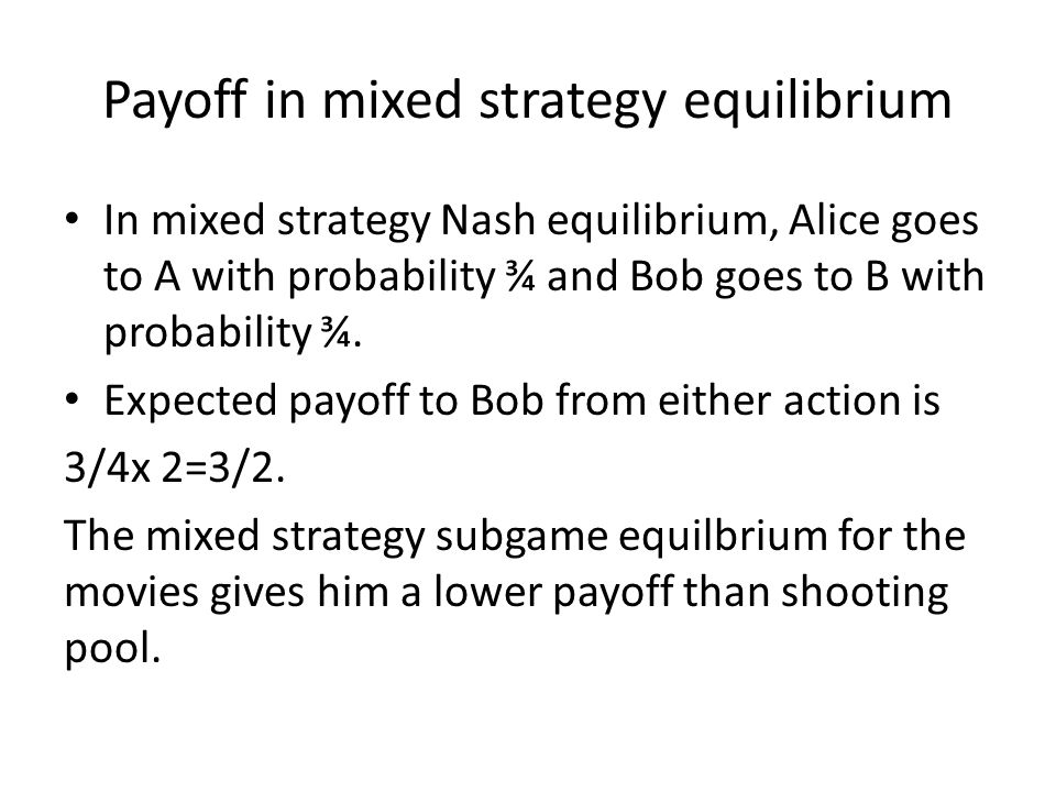 Payoff in mixed strategy equilibrium In mixed strategy Nash equilibrium, Alice goes to A with probability ¾ and Bob goes to B with probability ¾.