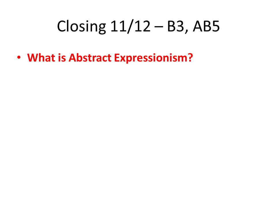 11/13 – Closing – AB5 What EMOTION will your Abstract Expressionist art work represent for you?
