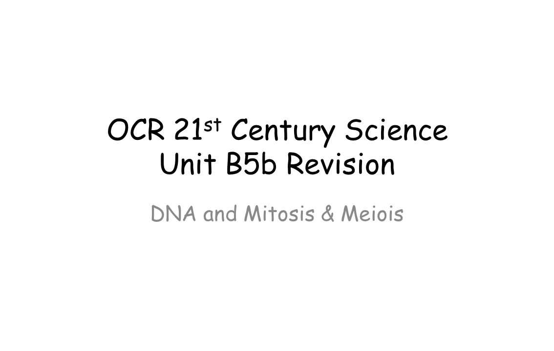 OCR 21 st Century Science Unit B5b Revision DNA and Mitosis & Meiois