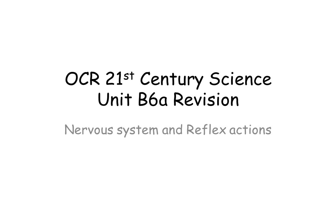 OCR 21 st Century Science Unit B6a Revision Nervous system and Reflex actions
