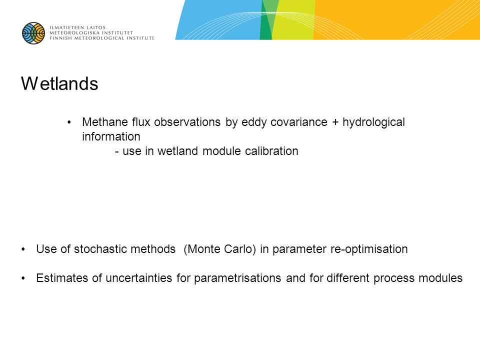 Wetlands Use of stochastic methods (Monte Carlo) in parameter re-optimisation Estimates of uncertainties for parametrisations and for different process modules Methane flux observations by eddy covariance + hydrological information - use in wetland module calibration