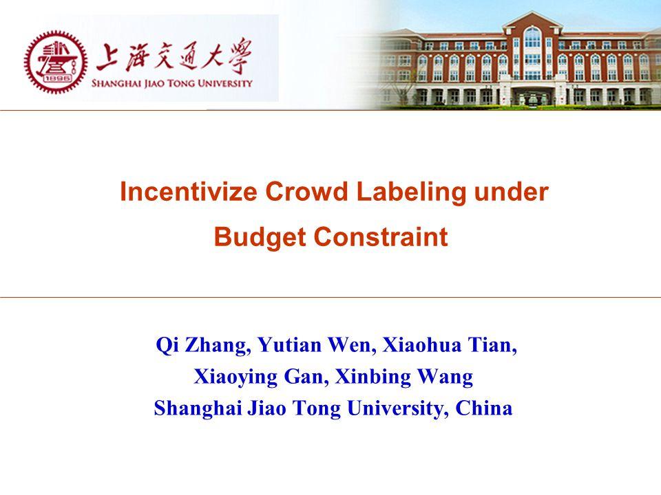 Incentivize Crowd Labeling under Budget Constraint Qi Zhang, Yutian Wen, Xiaohua Tian, Xiaoying Gan, Xinbing Wang Shanghai Jiao Tong University, China