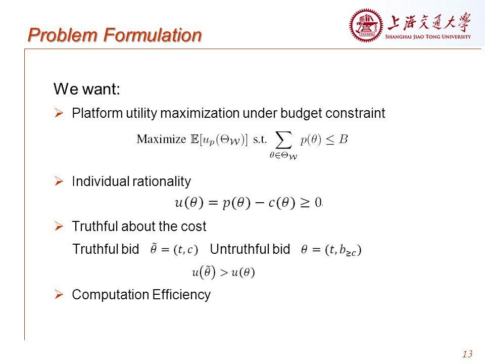13 Problem Formulation We want:  Platform utility maximization under budget constraint  Individual rationality  Truthful about the cost Truthful bid Untruthful bid  Computation Efficiency