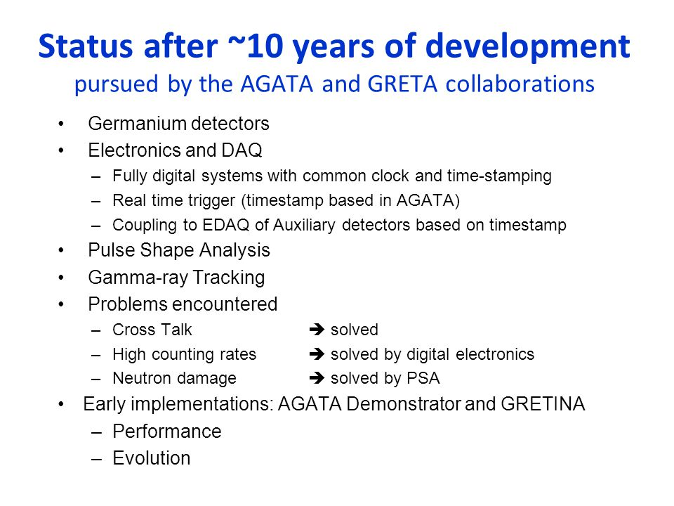 Status after ~10 years of development pursued by the AGATA and GRETA collaborations Germanium detectors Electronics and DAQ –Fully digital systems with common clock and time-stamping –Real time trigger (timestamp based in AGATA) –Coupling to EDAQ of Auxiliary detectors based on timestamp Pulse Shape Analysis Gamma-ray Tracking Problems encountered –Cross Talk  solved –High counting rates  solved by digital electronics –Neutron damage  solved by PSA Early implementations: AGATA Demonstrator and GRETINA –Performance –Evolution