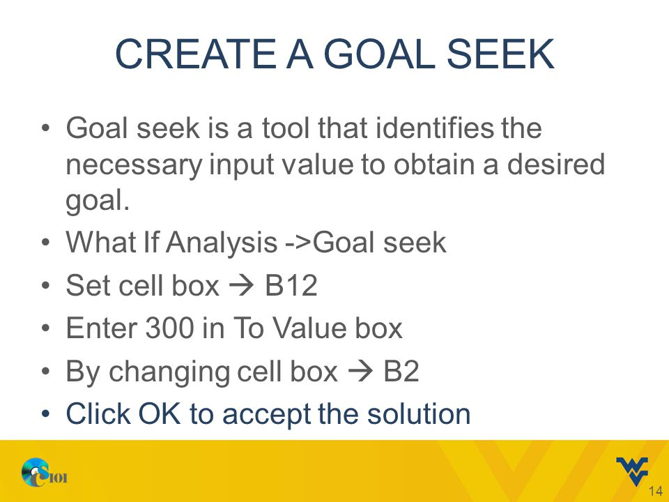 CREATE A GOAL SEEK Goal seek is a tool that identifies the necessary input value to obtain a desired goal.