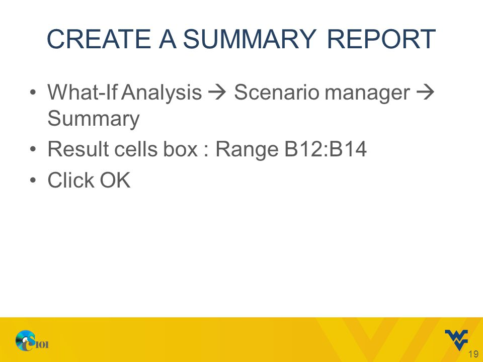 CREATE A SUMMARY REPORT What-If Analysis  Scenario manager  Summary Result cells box : Range B12:B14 Click OK 19