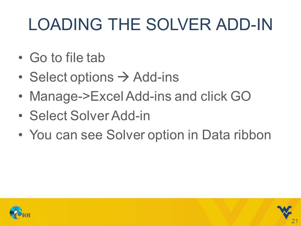 LOADING THE SOLVER ADD-IN Go to file tab Select options  Add-ins Manage->Excel Add-ins and click GO Select Solver Add-in You can see Solver option in Data ribbon 21