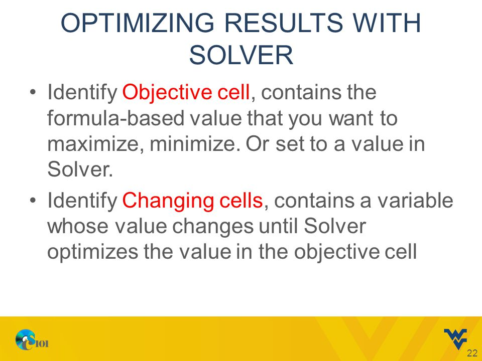 OPTIMIZING RESULTS WITH SOLVER Identify Objective cell, contains the formula-based value that you want to maximize, minimize.