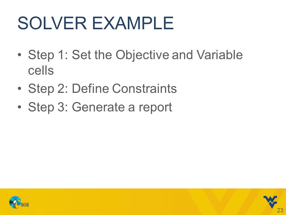 SOLVER EXAMPLE Step 1: Set the Objective and Variable cells Step 2: Define Constraints Step 3: Generate a report 23