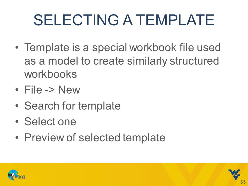 SELECTING A TEMPLATE Template is a special workbook file used as a model to create similarly structured workbooks File -> New Search for template Select one Preview of selected template 33