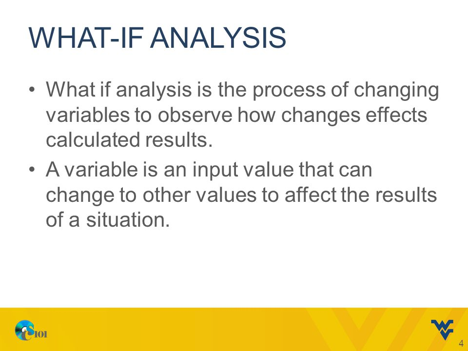 WHAT-IF ANALYSIS What if analysis is the process of changing variables to observe how changes effects calculated results.